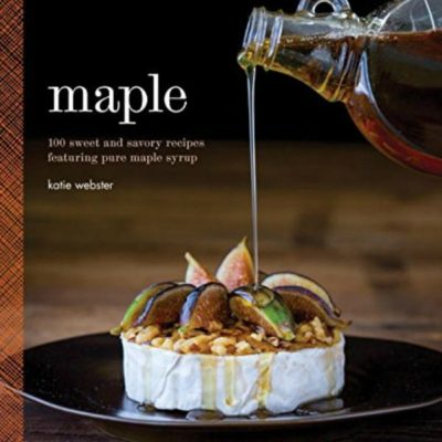 Maple: 100 sweet and savory recipes featuring pure maple syrup by Katie Webster #cookbook