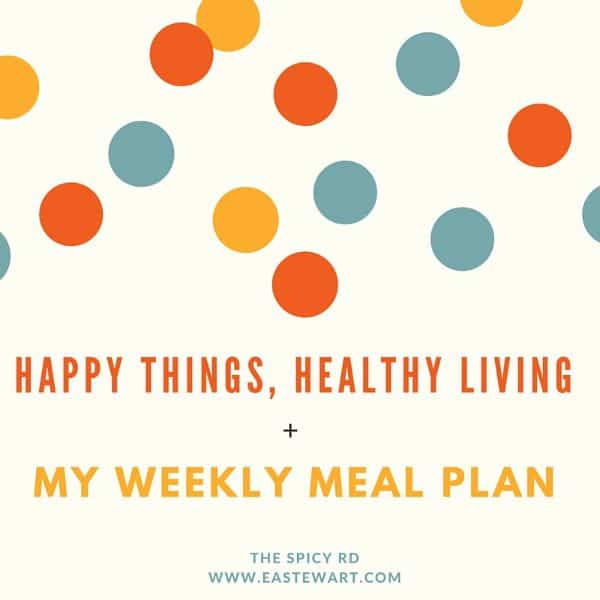 Happy Things, Healthy Living + My Weekly Meal Plan | The Spicy RD