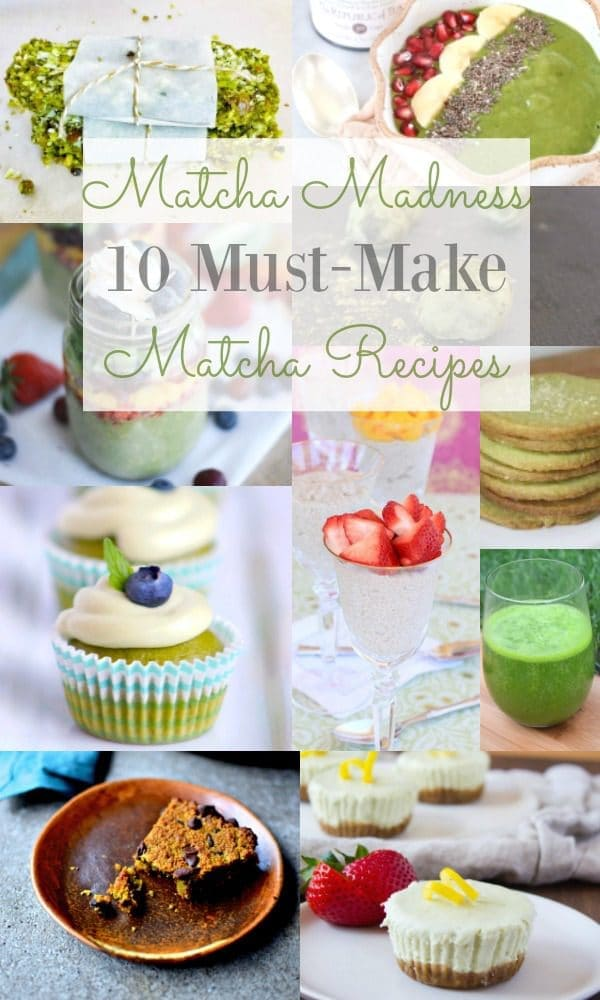 Matcha Madness~10 Must-Make Matcha Recipes + The Health Benefits of Matcha Green Tea