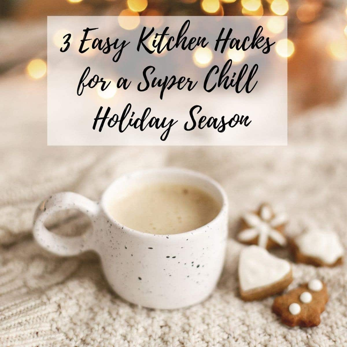 Kitchen hacks for the holidays with a mug of tea and gingerbread cookies.
